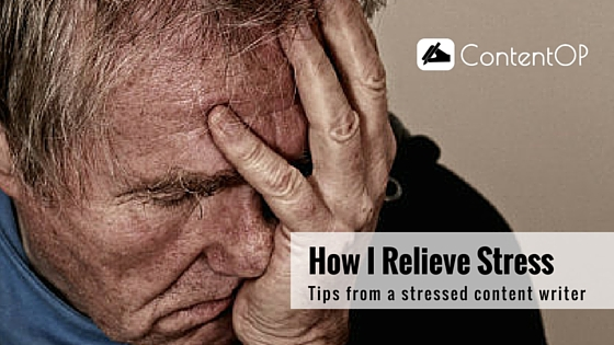 How I Relieve Stress – Interesting Tips from a Stressed Content Writer
