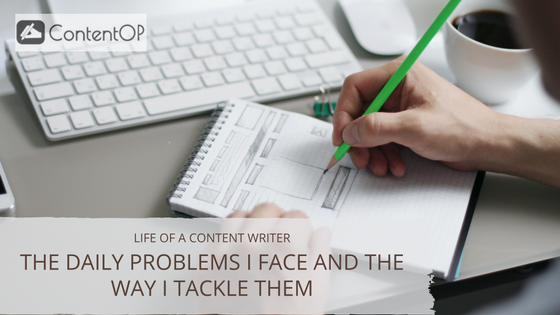 Life of a Freelance Content Writer – The Daily Problems I Face and the Way I Tackle Them